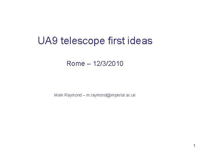 UA 9 telescope first ideas Rome – 12/3/2010 Mark Raymond – m. raymond@imperial. ac.
