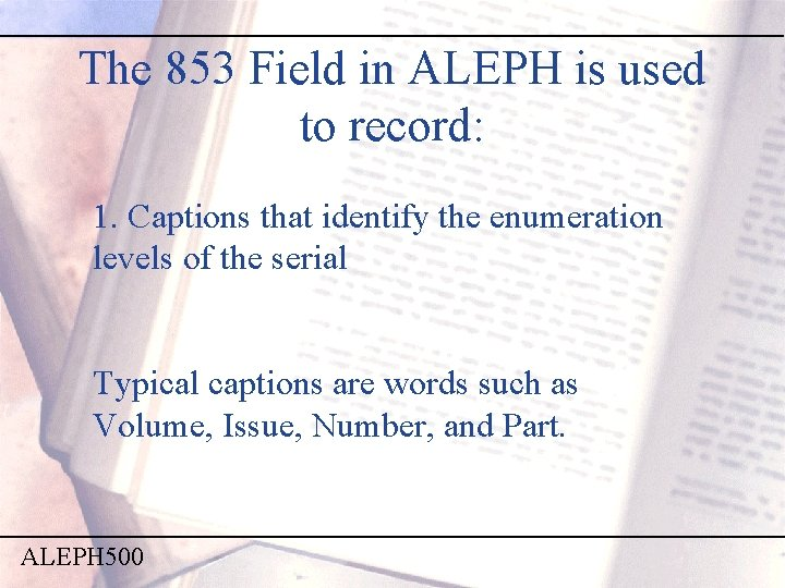 The 853 Field in ALEPH is used to record: 1. Captions that identify the