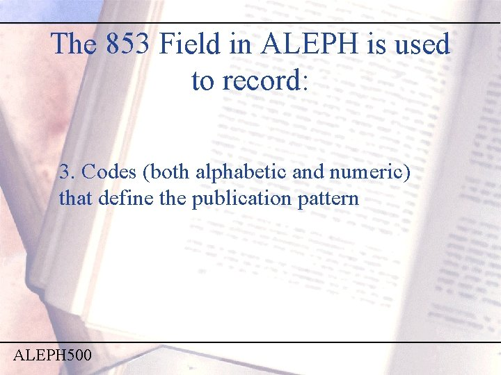 The 853 Field in ALEPH is used to record: 3. Codes (both alphabetic and