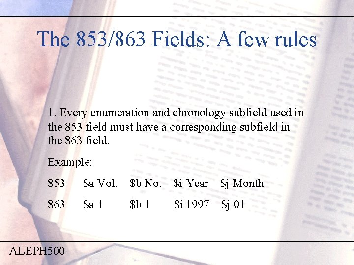 The 853/863 Fields: A few rules 1. Every enumeration and chronology subfield used in