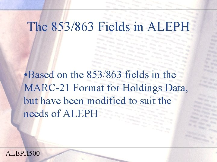 The 853/863 Fields in ALEPH • Based on the 853/863 fields in the MARC-21