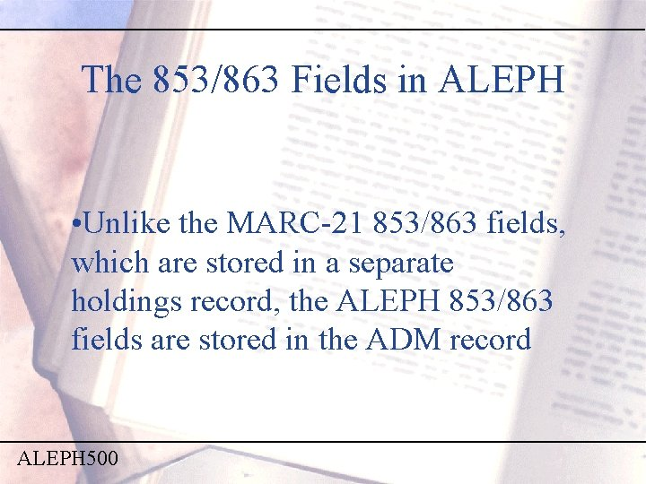 The 853/863 Fields in ALEPH • Unlike the MARC-21 853/863 fields, which are stored