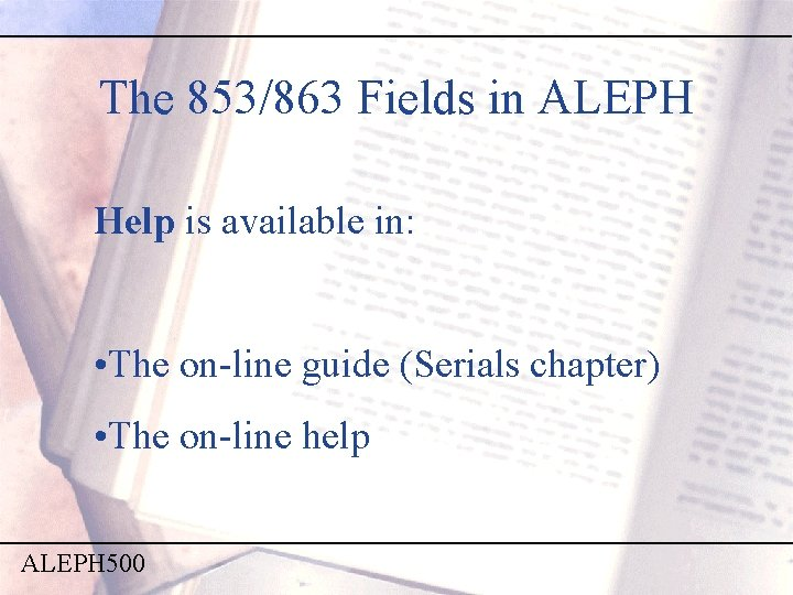 The 853/863 Fields in ALEPH Help is available in: • The on-line guide (Serials