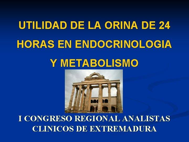 UTILIDAD DE LA ORINA DE 24 HORAS EN ENDOCRINOLOGIA Y METABOLISMO I CONGRESO REGIONAL