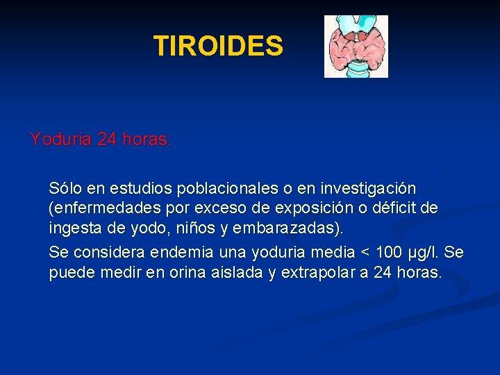 TIROIDES Yoduria 24 horas: Sólo en estudios poblacionales o en investigación (enfermedades por exceso