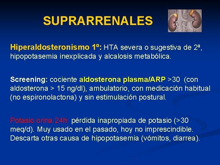 SUPRARRENALES Hiperaldosteronismo 1º: HTA severa o sugestiva de 2ª, hipopotasemia inexplicada y alcalosis metabólica.