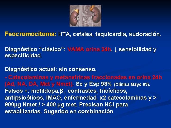 """Feocromocitoma: HTA, cefalea, taquicardia, sudoración. Diagnóstico """"clásico"""": VAMA orina 24 h. ↓ sensibilidad y"""