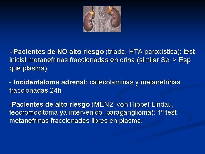 - Pacientes de NO alto riesgo (triada, HTA paroxística): test inicial metanefrinas fraccionadas en