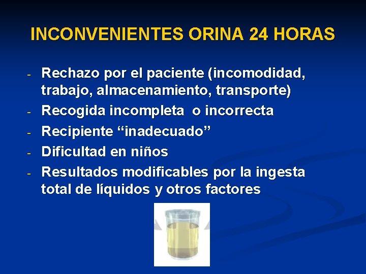 INCONVENIENTES ORINA 24 HORAS - - Rechazo por el paciente (incomodidad, trabajo, almacenamiento, transporte)