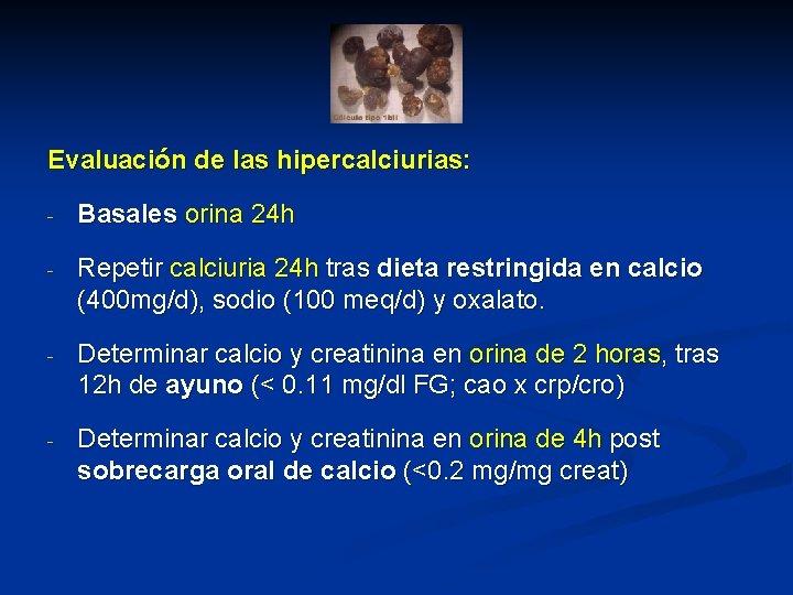 Evaluación de las hipercalciurias: - Basales orina 24 h - Repetir calciuria 24 h