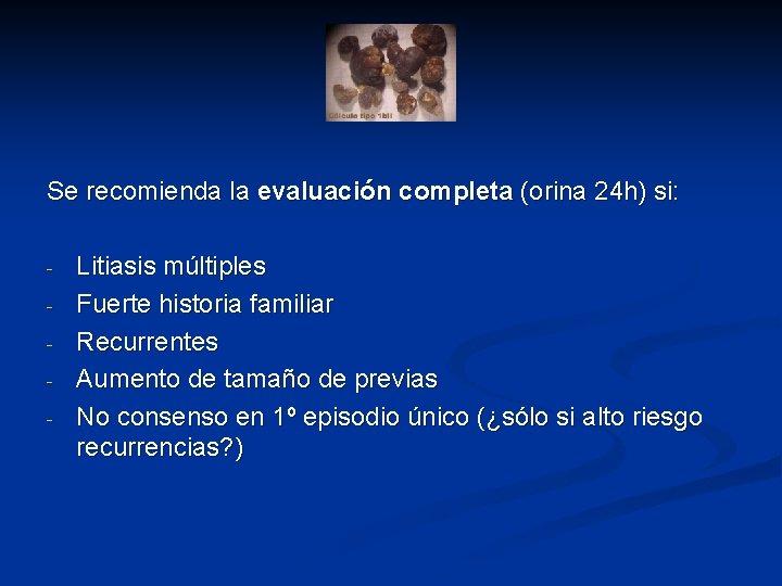 Se recomienda la evaluación completa (orina 24 h) si: - Litiasis múltiples Fuerte historia