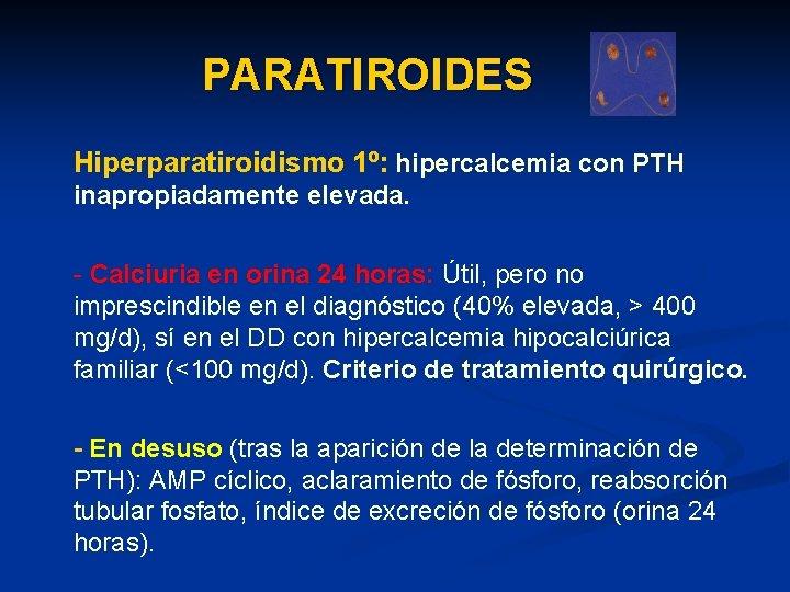 PARATIROIDES Hiperparatiroidismo 1º: hipercalcemia con PTH inapropiadamente elevada. - Calciuria en orina 24 horas: