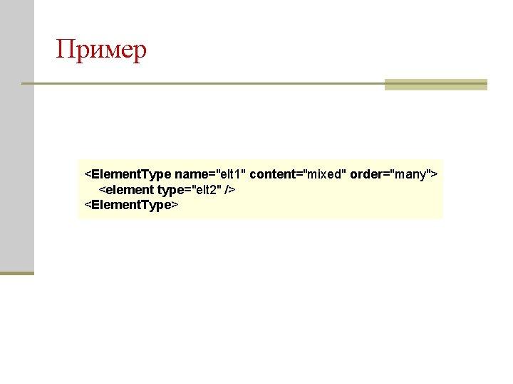 """Пример <Element. Type name=""""elt 1"""" content=""""mixed"""" order=""""many""""> <element type=""""elt 2"""" /> <Element. Type>"""