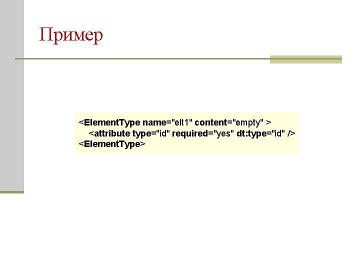 "Пример <Element. Type name=""elt 1"" content=""empty"" > <attribute type=""id"" required=""yes"" dt: type=""id"" /> <Element."