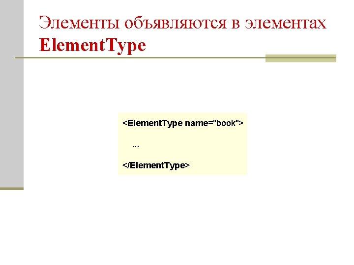 """Элементы объявляются в элементах Element. Type <Element. Type name=""""book"""">. . . </Element. Type>"""