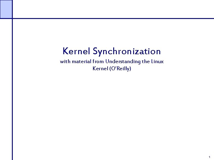 Kernel Synchronization with material from Understanding the Linux Kernel (O'Reilly) 1
