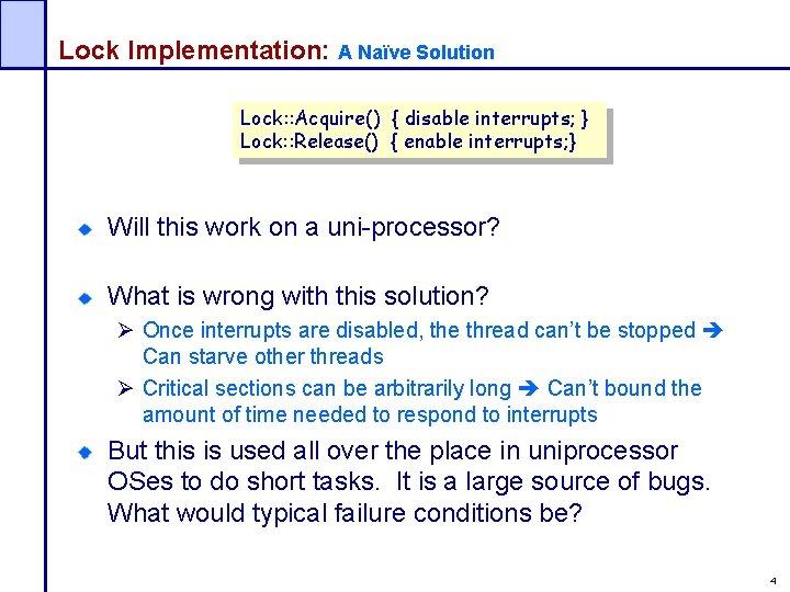 Lock Implementation: A Naïve Solution Lock: : Acquire() { disable interrupts; } Lock: :