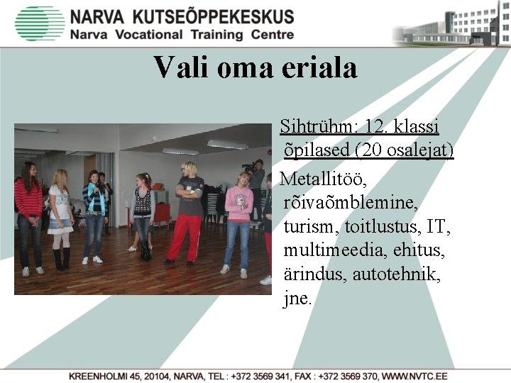 Vali oma eriala Sihtrühm: 12. klassi õpilased (20 osalejat) Metallitöö, rõivaõmblemine, turism, toitlustus, IT,