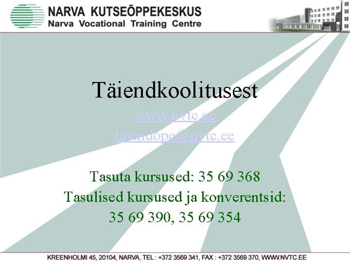 Täiendkoolitusest www. nvtc. ee taiendope@nvtc. ee Tasuta kursused: 35 69 368 Tasulised kursused ja