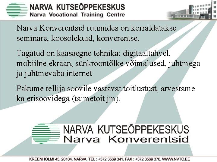Narva Konverentsid ruumides on korraldatakse seminare, koosolekuid, konverentse. Tagatud on kaasaegne tehnika: digitaaltahvel, mobiilne