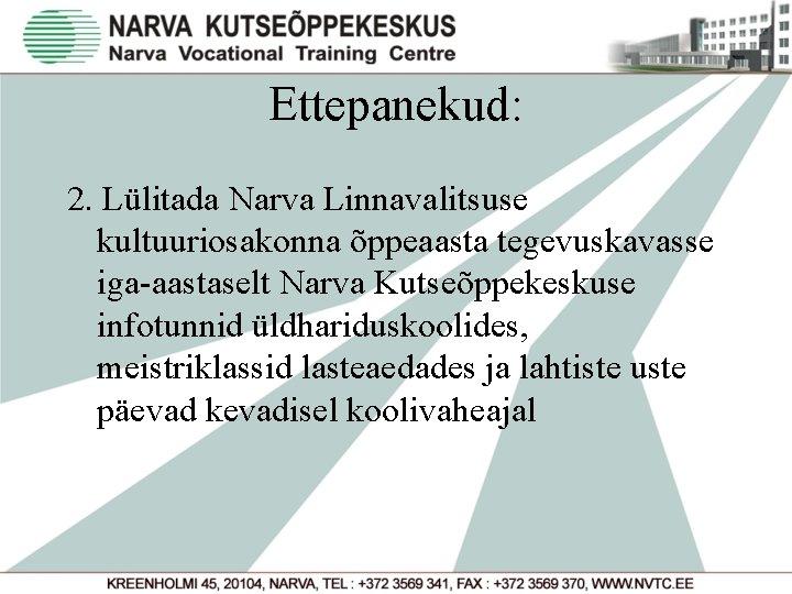 Ettepanekud: 2. Lülitada Narva Linnavalitsuse kultuuriosakonna õppeaasta tegevuskavasse iga-aastaselt Narva Kutseõppekeskuse infotunnid üldhariduskoolides, meistriklassid