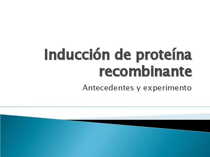 Inducción de proteína recombinante Antecedentes y experimento