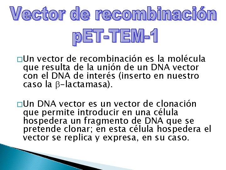 � Un vector de recombinación es la molécula que resulta de la unión de