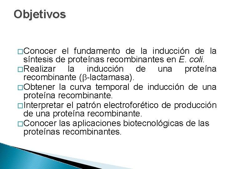 Objetivos � Conocer el fundamento de la inducción de la síntesis de proteínas recombinantes
