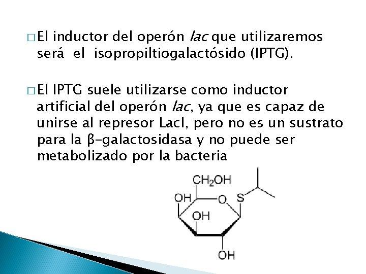inductor del operón lac que utilizaremos será el isopropiltiogalactósido (IPTG). � El IPTG suele