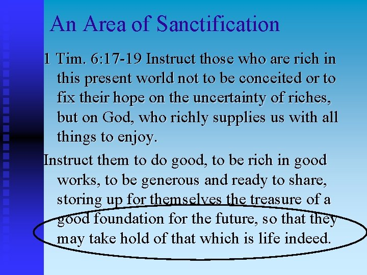 An Area of Sanctification 1 Tim. 6: 17 -19 Instruct those who are rich