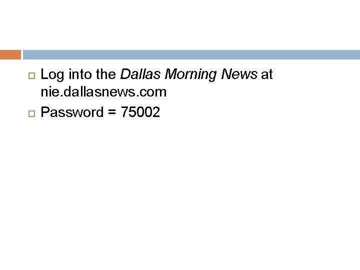 Log into the Dallas Morning News at nie. dallasnews. com Password = 75002