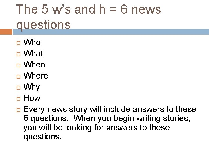 The 5 w's and h = 6 news questions Who What When Where Why