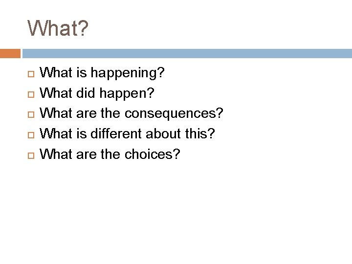 What? What is happening? What did happen? What are the consequences? What is different