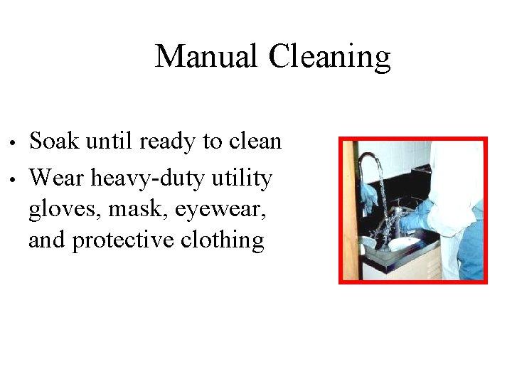 Manual Cleaning • • Soak until ready to clean Wear heavy-duty utility gloves, mask,