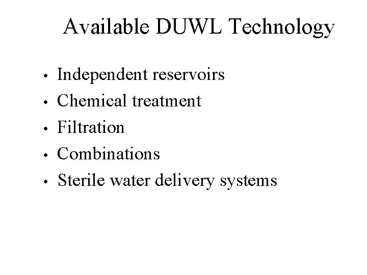 Available DUWL Technology • • • Independent reservoirs Chemical treatment Filtration Combinations Sterile water