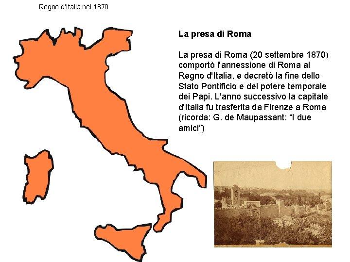 Regno d'Italia nel 1870 La presa di Roma (20 settembre 1870) comportò l'annessione di