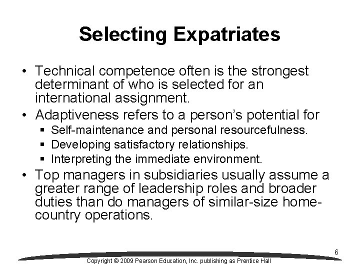 Selecting Expatriates • Technical competence often is the strongest determinant of who is selected