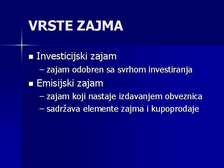 VRSTE ZAJMA n Investicijski zajam – zajam odobren sa svrhom investiranja n Emisijski zajam