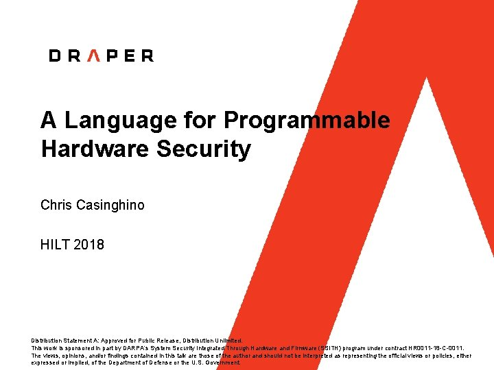 A Language for Programmable Hardware Security Chris Casinghino HILT 2018 Distribution Statement A: Approved
