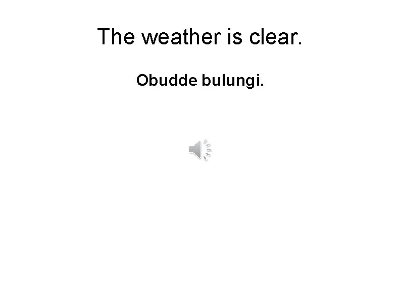 The weather is clear. Obudde bulungi.