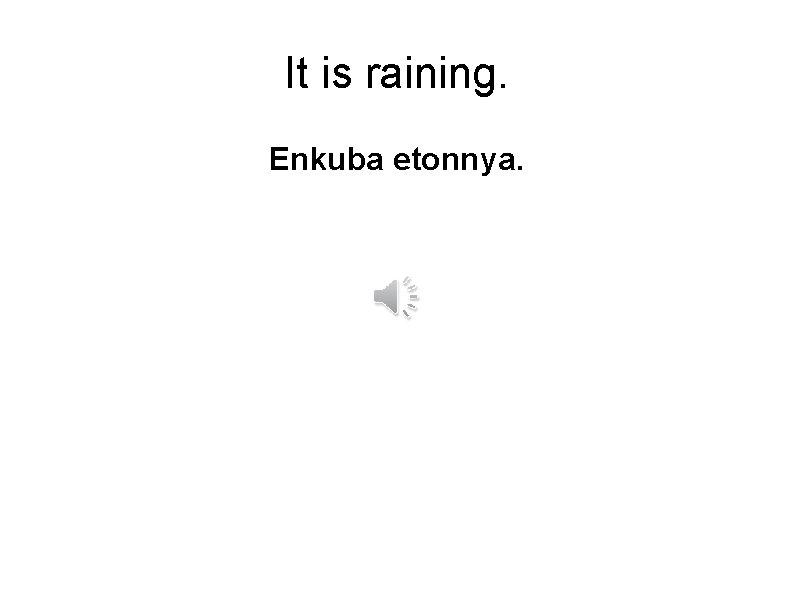 It is raining. Enkuba etonnya.