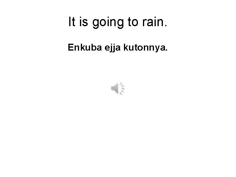 It is going to rain. Enkuba ejja kutonnya.