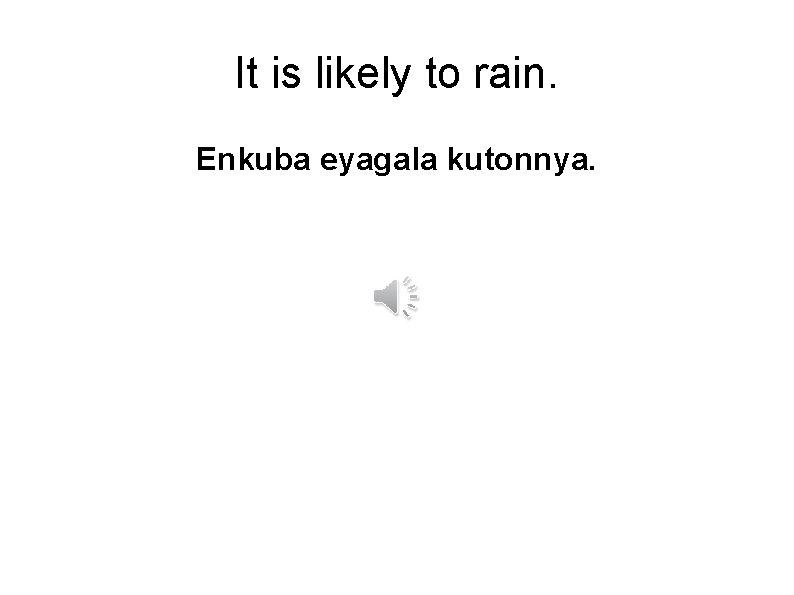 It is likely to rain. Enkuba eyagala kutonnya.