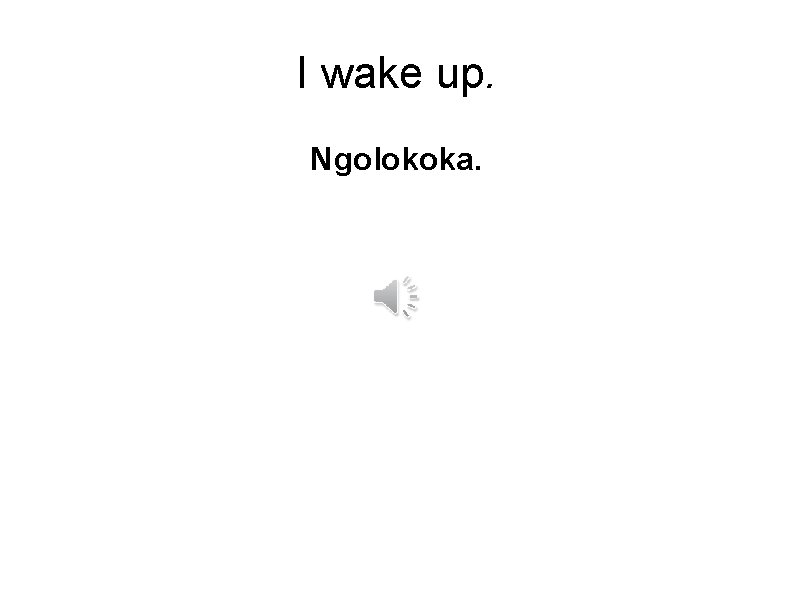 I wake up. Ngolokoka.