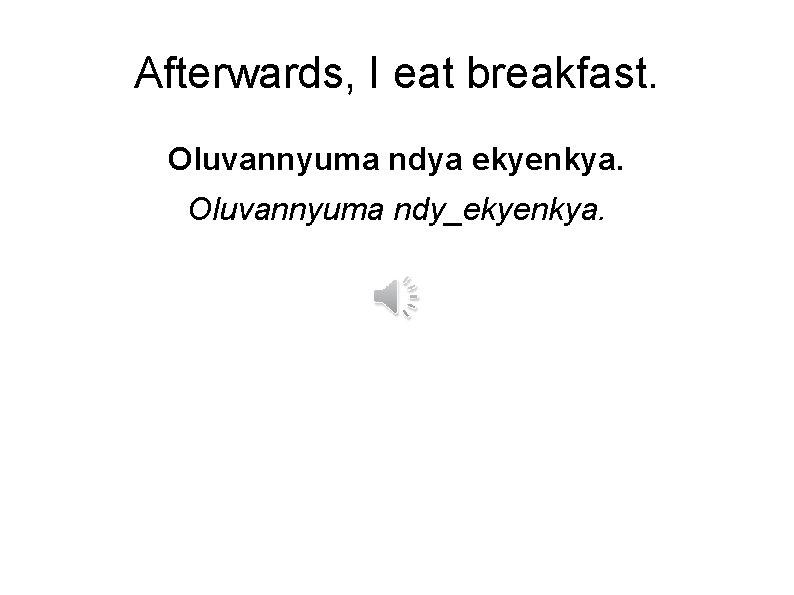 Afterwards, I eat breakfast. Oluvannyuma ndya ekyenkya. Oluvannyuma ndy_ekyenkya.