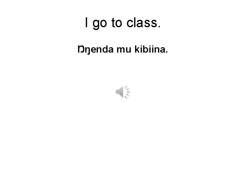 I go to class. Ŋŋenda mu kibiina.