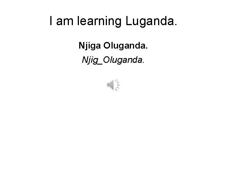 I am learning Luganda. Njiga Oluganda. Njig_Oluganda.