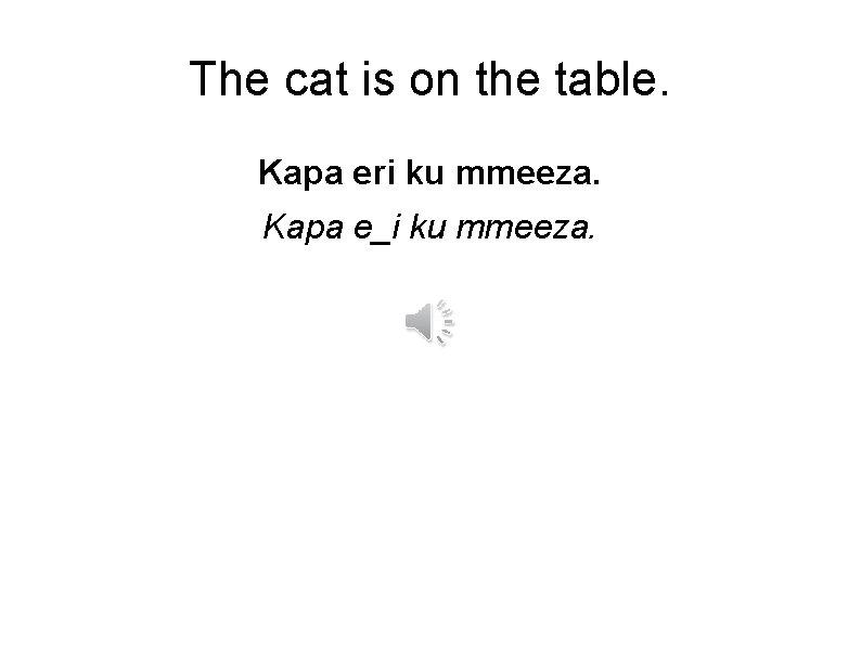 The cat is on the table. Kapa eri ku mmeeza. Kapa e_i ku mmeeza.