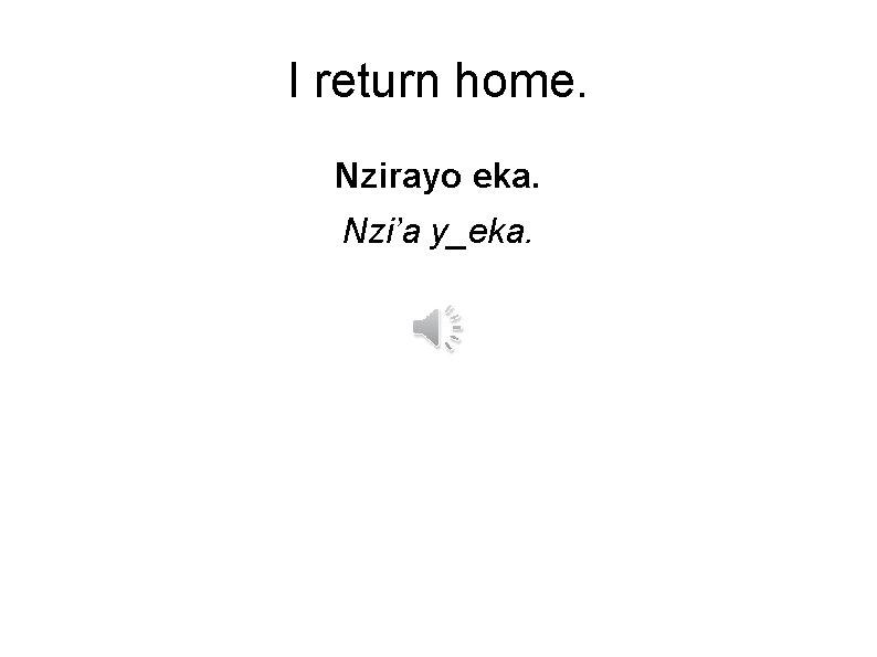 I return home. Nzirayo eka. Nzi'a y_eka.