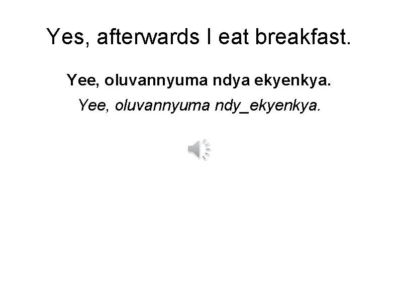 Yes, afterwards I eat breakfast. Yee, oluvannyuma ndya ekyenkya. Yee, oluvannyuma ndy_ekyenkya.